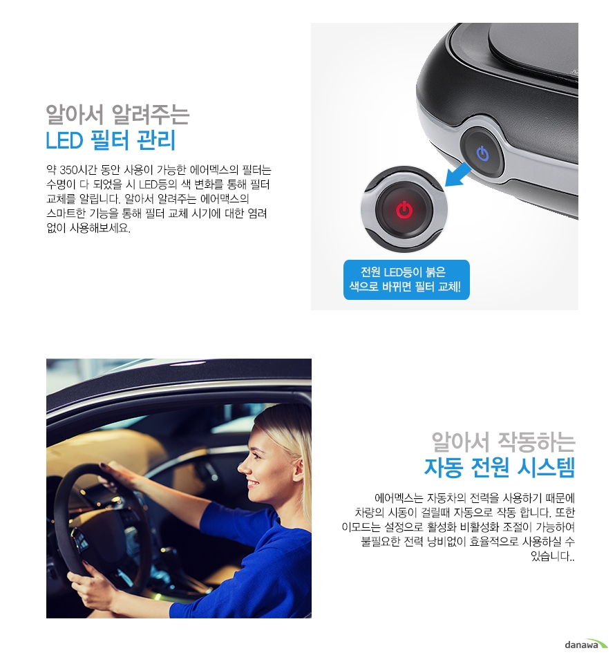 알아서 알려주는 l    LED필터 관리    약 350시간 동안 사용이 가능한 에어맥스의 필터는    수명이 다 되었을 시 LED등의 색 변화를 통해 필터 교체를    알립니다. 알아서 알려주는 에어맥스의 스마트한 기능을    통해 필터 교체 시기에 대한 염려 없이 사용해보세요.        전원 LED등이 붉은 색으로 바뀌면 필터 교체!        알아서 작동하는     자동 전원 시스템    에어맥스는 자동차의 전력을 사용하기 때문에    차량의 시동일 걸릴때 자동으로 작동 합니다. 또한    이모드는 설정으로 활성화 비활성화 조절이 가능하여    불필요한 전력 낭비없이 효율적으로 사용하실 수 있습니다.