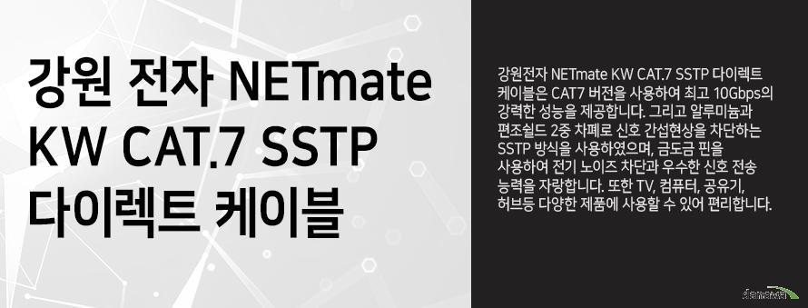 강원전자 NETMATE         KW CAT 7 SSTP 다이렉트 케이블                  강원전자 NETMATE KW CAT 7 SSTP 다이렉트 케이블은 CAT 7 버전을 사용하여         최고 10GBPS의 강력한 성능을 제공합니다 그리고 알루미늄과 편조쉴드 2중 차폐로         신호 간섭현상을 차단하는 SSTP 방식을 사용하였으며, 금도금 핀을 사용하여          전기 노이즈 차단과 우수한 신호 전송 능력을 자랑합니다. 또한 TV 컴퓨터 공유기         허브등 다양한 제품에 사용할 수 있어 편리합니다.