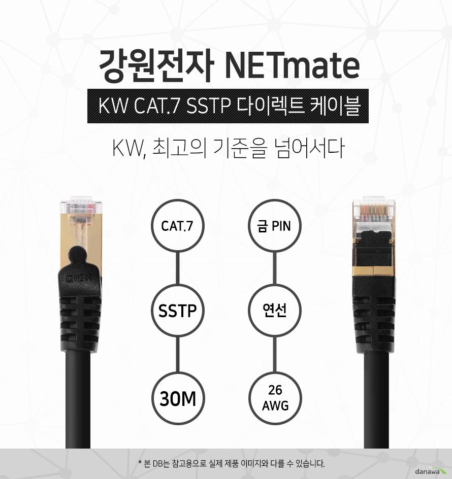 강원전자 NETMATE            KW CAT 7 SSTP 다이렉트 케이블             KW 최고의 기준을 넘어서다                                    CAT 7            SSTP          30M            금핀            연선            26 AWG                        본 디비는 참고용으로 실제 제품 이미지와 다를 수 있습니다.