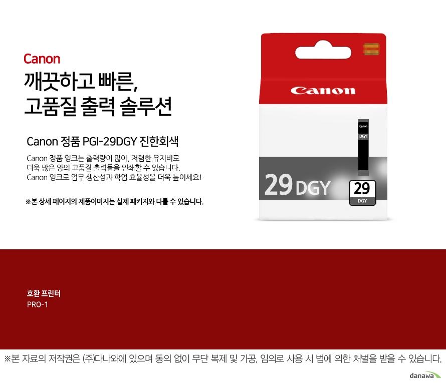 Canon 정품 PGI-29DGY 진한회색canon 깨끗하고 빠른 고품질 출력 솔루션       Canon 정품 잉크는 출력량이 많아, 저렴한 유지비로 더욱 많은 양의 고품질 출력물을 인쇄할 수 있습니다.Canon 잉크로 업무 생산성과 학업 효율성을 더욱 높이세요!본 상세 페이지의 제품이미지는 실제 패키지와 다를 수 있습니다.          호환 프린터 PRO-1