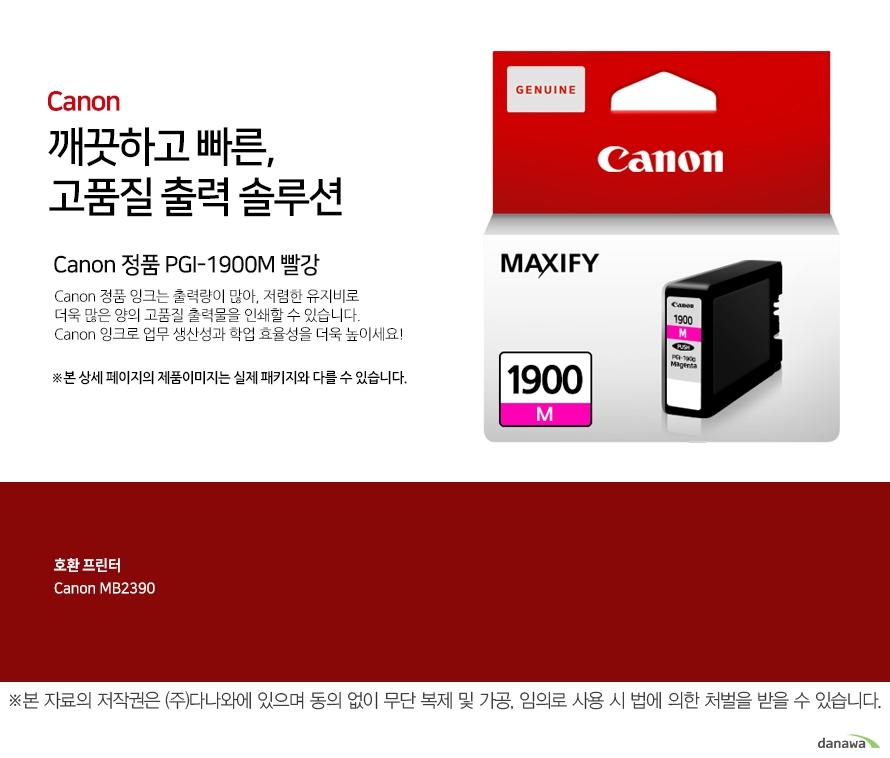 canon 깨끗하고 빠른 고품질 출력 솔루션        Canon 정품 PGI-1900M 빨강       Canon 정품 잉크는 출력량이 많아, 저렴한 유지비로 더욱 많은 양의 고품질 출력물을 인쇄할 수 있습니다.Canon 잉크로 업무 생산성과 학업 효율성을 더욱 높이세요!본 상세 페이지의 제품이미지는 실제 패키지와 다를 수 있습니다.          호환 프린터 canon MB2390