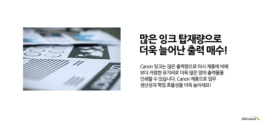 많은 잉크 탑재량으로 더욱 늘어난 출력 매수!Canon 잉크는 많은 출력량으로 타사 제품에 비해 보다 저렴한 유지비로 더욱 많은 양의 출력물을 인쇄할 수 있습니다. Canon 제품으로 업무 생산성과 학업 효율성을 더욱 높이세요!