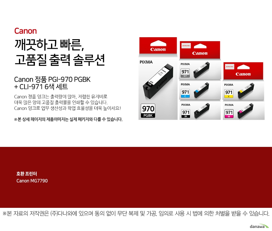 canon 깨끗하고 빠른 고품질 출력 솔루션    Canon 정품 PGI-970 PGBK + CLI-971 6색 세트       Canon 정품 잉크는 출력량이 많아, 저렴한 유지비로 더욱 많은 양의 고품질 출력물을 인쇄할 수 있습니다.Canon 잉크로 업무 생산성과 학업 효율성을 더욱 높이세요!본 상세 페이지의 제품이미지는 실제 패키지와 다를 수 있습니다.          호환 프린터 canon MG7790