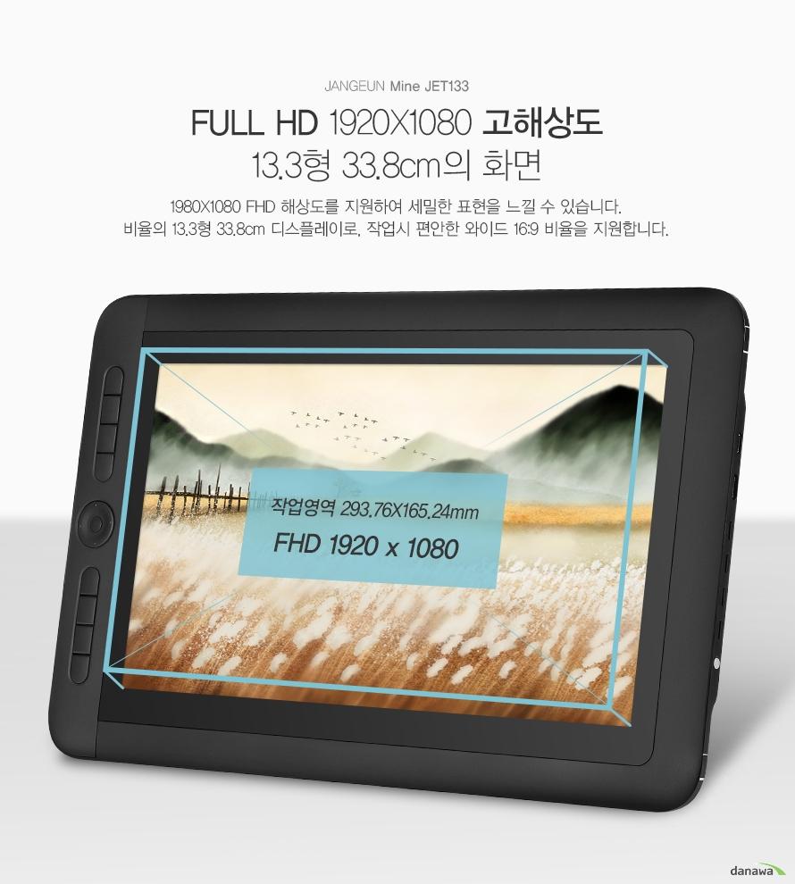 JANGEUN Mine JET133 FULL HD 1920X1080 고해상도 13.3형 33.8cm의 화면1980X1080 FHD 해상도를 지원하여 세밀한 표현을 느낄 수 있습니다. 비율의 13.3형 33.8cm 디스플레이로, 작업시 편안한 와이드 16:9 비율을 지원합니다.