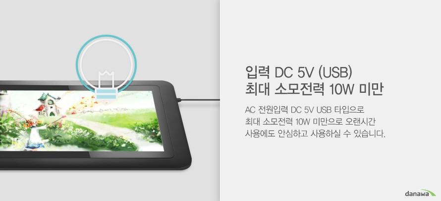입력 DC 5V (USB) 최대 소모전력 10W 미만 AC 전원입력 DC 5V USB 타입으로 최대 소모전력 10W 미만으로 오랜시간 사용에도 안심하고사용하실 수 있습니다.