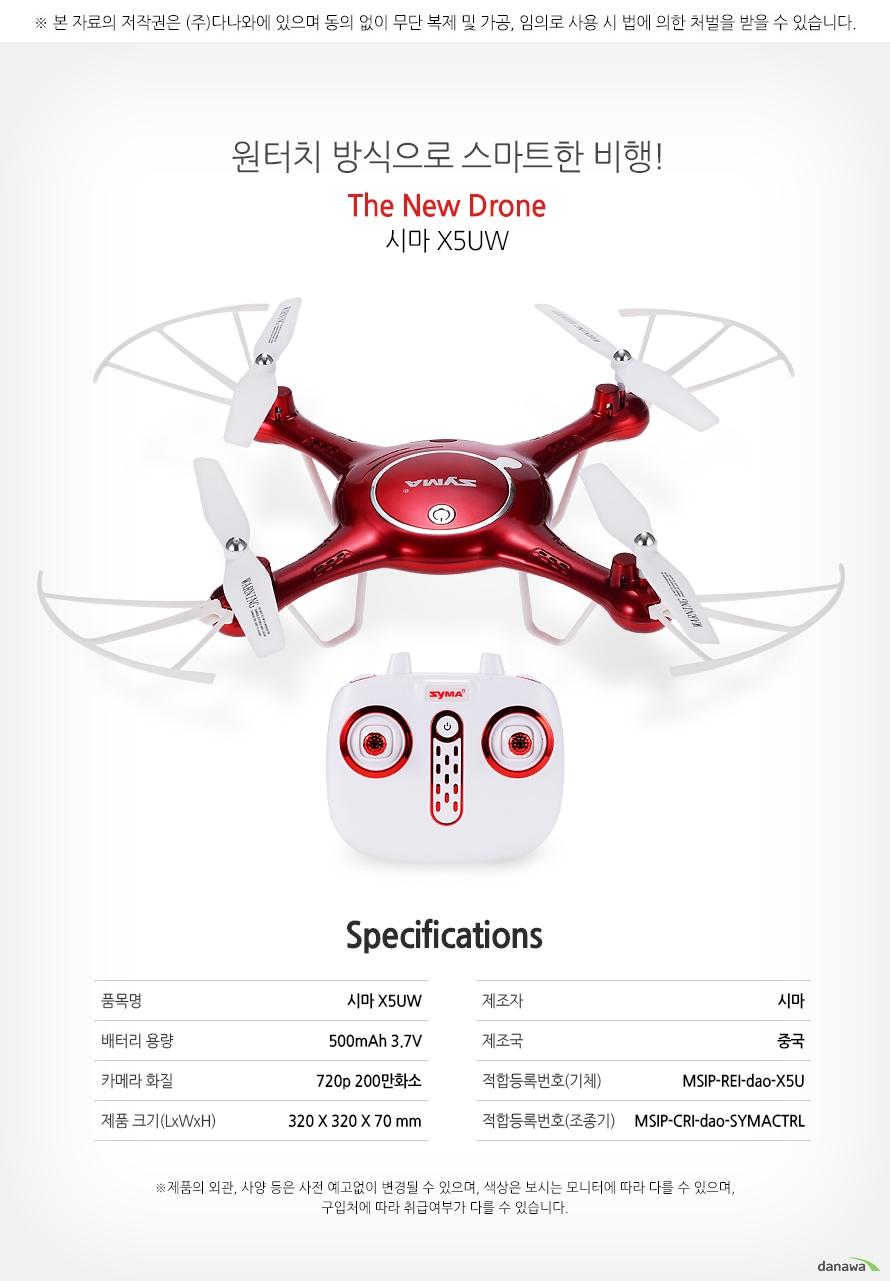 원터치 방식으로 스마트한 비행! The New Drone 시마 X5UW    specification    품목명시마 X5UW    배터리용량500mAh 3.7V    카메라화질720p 200만화소    제품크기(LxWxH) 320x320x70mm    제조자시마    제조국중국    적합등록번호(기체)MSIP-REI-dao-X5U    적합등록번호(조종기)MSIP-CRI-dao-SYMACTRL