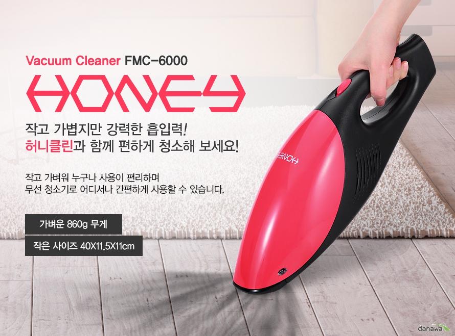 Vacuum Cleaner FMC-6000 HONEY 작고 가볍지만 강력한 흡입력! 허니클린과 함께 편하게 청소해 보세요! 작고 가벼워 누구나 사용이 편리하며 무선 청소기로 어디서나 간편하게 사용할 수 있습니다. 가벼운 860g 무게 작은 사이즈 40X11.5X11cm