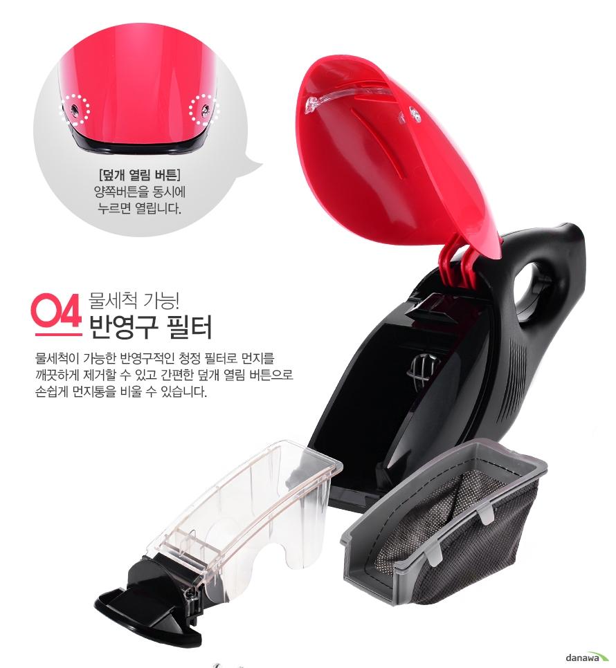 04물세척 가능! 반영구 필터 물세척이 가능한 반영구적인 청정 필터로 먼지를 깨끗하게 제거할 수 있고 간편한 덮개 열림 버튼으로 손쉽게 먼지통을 비울 수 있습니다./[덮개 열림 버튼] 양쪽버튼을 동시에 누르면 열립니다.