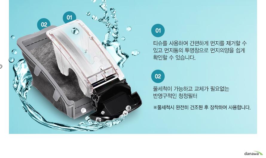 01 티슈를 사용하여 간편하게 먼지를 제거할 수 있고 먼지통의 투명창으로 먼지의양을 쉽게 확인할 수 있습니다./02 물세척이 가능하고 교체가 필요없는 반영구적인 청정필터 *물세척시 완전히 건조된 후 장착하여 사용합니다.
