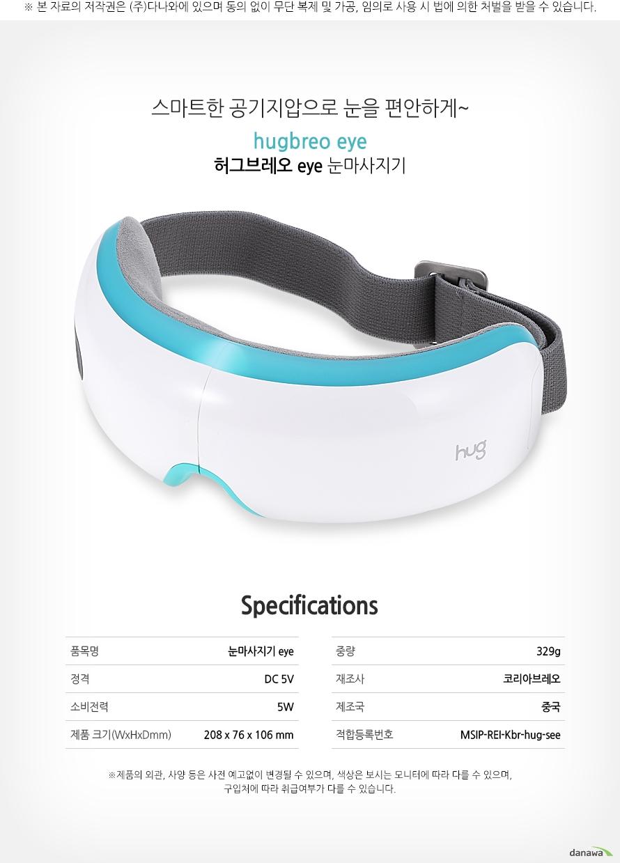 스마트한 공기지압으로 눈을 편안하게~ hugbreo eye 허그브레오 eye 눈마사지기    specifications    품목명눈마사지기 eye    정격DC 5V    소비전력5W    제품크기(WxHxD)208x76x106mm    중량329g    제조사코리아브레오    제조국중국    적합등록번호MSIP-REI-Kbr-hug-see