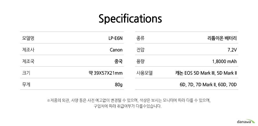 specification    모델명LP-E6N    제조사canon    제조국중국    크기39x57x21mm    무게80g    종류리튬이온 배터리    전압7.2V    용량1,8000mAh    사용모델캐논 EOS 5D Mark III, 5D Mark II, 6D, 7D, 7D Mark II, 60D, 70D    *제품의 외관 사양 등은 사전 예고없이 변경될 수 있으며 색상은 보시는 모니터에 따라 다를 수 있으며 구입처에따라 취급여부가 다를 수 있습니다.