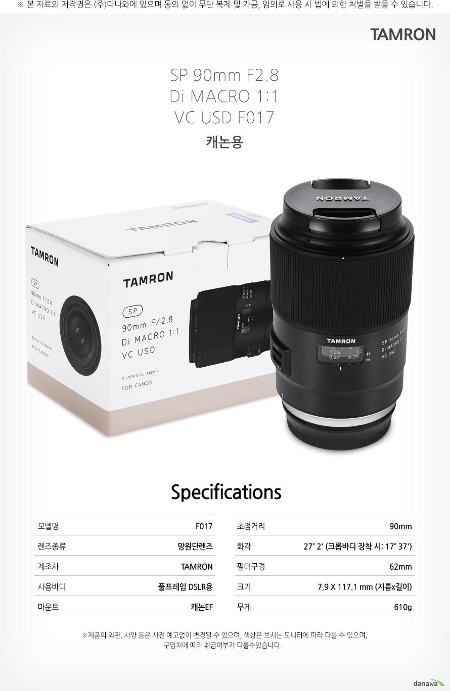 TAMRON SP 90mm F2.8 Di MACRO 1:1 VC USD F017 캐논용     specification모델명F017렌즈종류망원단렌즈제조사TAMRON사용바디풀프레임 DSLR용마운트캐논EF초점거리90mm화각27˚ 2' (크롭바디 장착 시: 17˚ 37')필터구경62mm크기7.9 X 117.1 mm (지름x길이)무게610g    *제품의 외관 사양 등은 사전 예고없이 변경될 수 있으며 색상은 보시는 모니터에 따라 다를 수 있으며 구입처에따라 취급여부가 다를 수 있습니다.