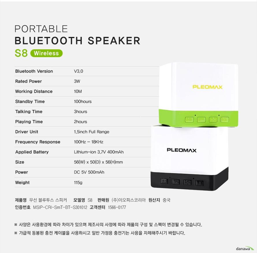 potable bluetooth speaker s8 wireless Bluetooth VersionV3.0Rated Power3WWorking Distance10MStandby Time100hoursTalking Time3hoursPlaying Time2hoursDriver Unit1.5inch Full RangeFrequency Response100Hz - 18KHzApplied BatteryLithium-ion 3.7V 400mAhSize56(W) x 50(D) x 56(H)mmPowerDC 5V 500mAhWeight115g  제품명  무선 블루투스스피커 모델명 S8 판매원 (주)이오피스코리아 원산지 중국 인증번호 msip-cri-smt-bt-s301012  as 및 고객센터 1566-0177 사양은 사용환경에 따라 차이가 있으며 제조사의 사정에 따라 제품의 구성 및 스펙이 변경될 수 있습니다 가급적 동봉된 충전 케이블을 사용하시고 일반 가정용 충전기는 사용을 자제해시기 바랍니다