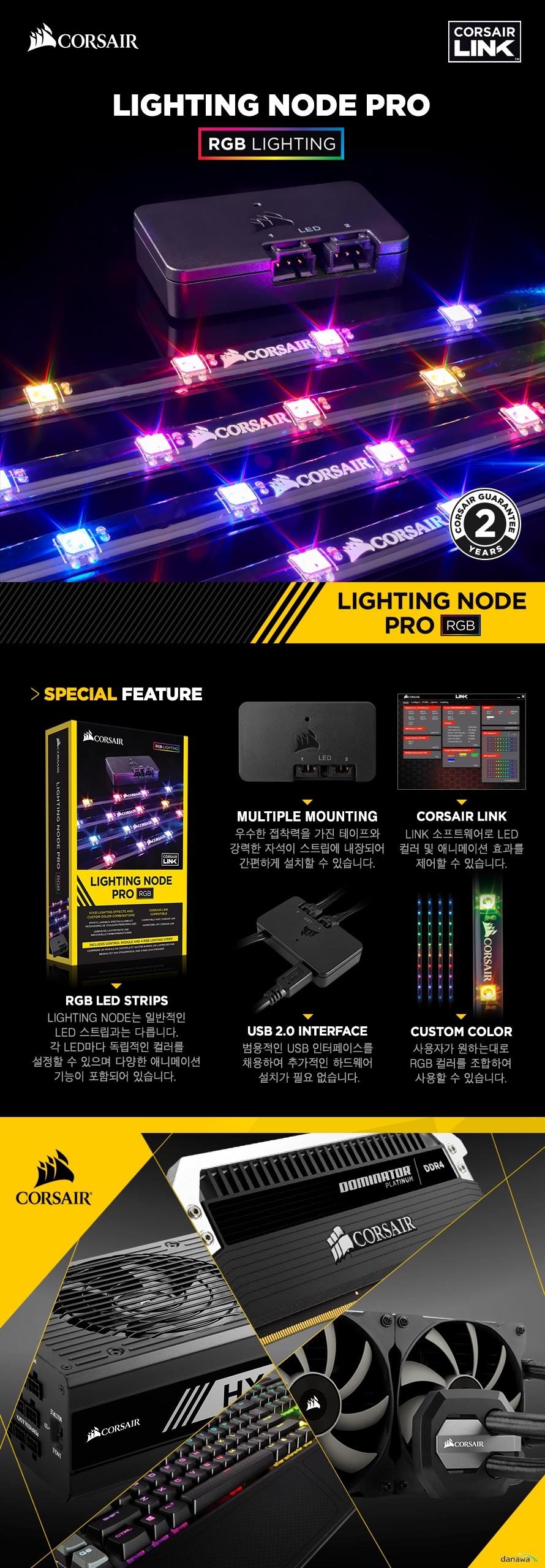RGB LED StripsLIGHTING NODE는 일반적인LED 스트립과는 다릅니다.각 LED마다 독립적인 컬러를설정할 수 있으며 다양한 애니메이션기능이 포함되어 있습니다. Multiple Mounting우수한 접착력을 가진 테이프와강력한 자석이 스트립에 내장되어간편하게 설치할 수 있습니다.Corsair LinkLINK 소프트웨어로 LED컬러 및 애니메이션 효과를제어할 수 있습니다.USB 2.0 Interface범용적인 USB 인터페이스를채용하여 추가적인 하드웨어설치가 필요 없습니다.Custom Color사용자가 원하는대로RGB 컬러를 조합하여사용할 수 있습니다.