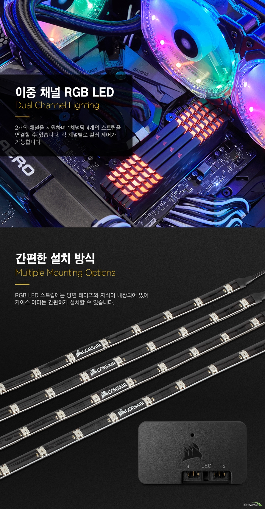 이중 채널 RGB LEDDual Channel Lighting2개의 채널을 지원하며 1채널당 4개의 스트립을 연결할 수 있습니다. 각 채널별로 컬러 제어가가능합니다.간편한 설치 방식Multiple Mounting OptionsRGB LED 스트립에는 양면 테이프와 자석이 내장되어 있어 케이스 어디든 간편하게 설치할 수 있습니다.