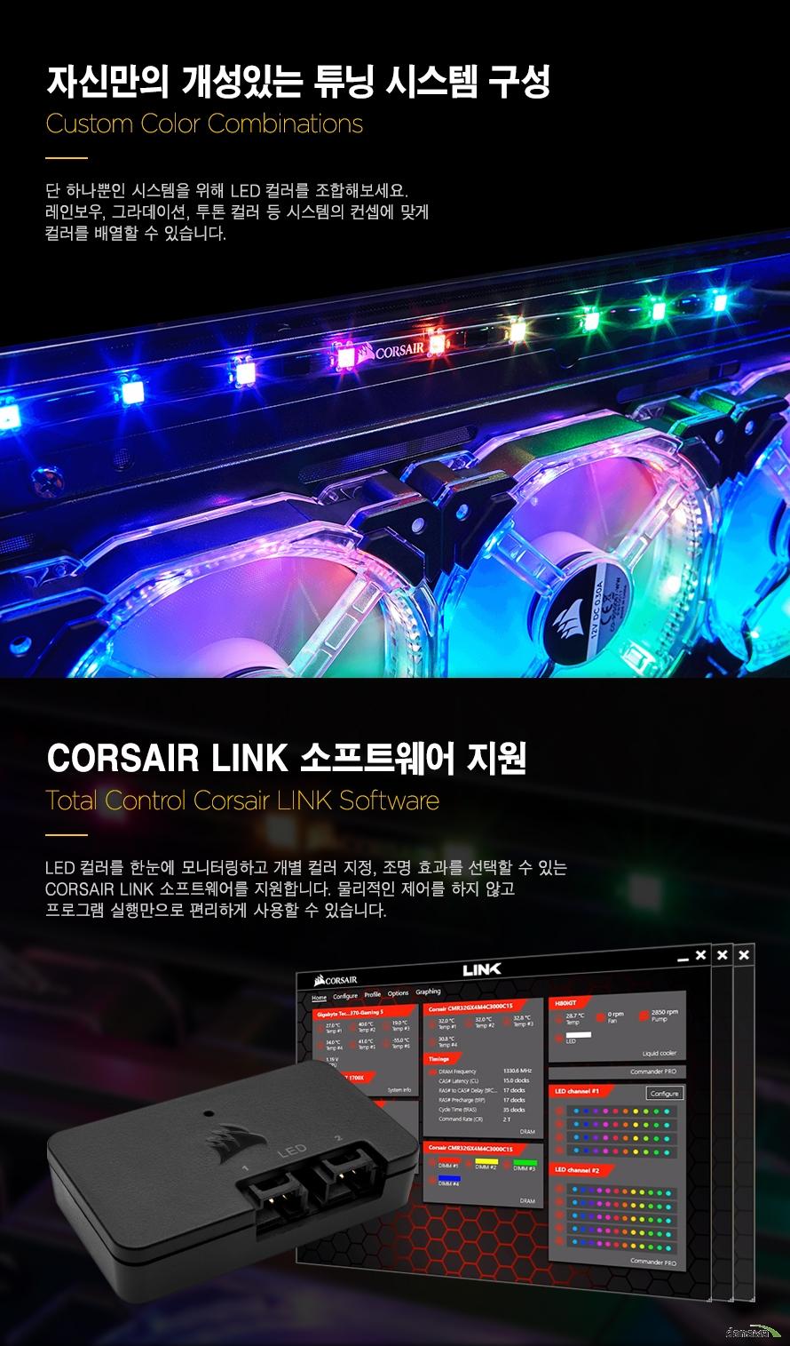 자신만의 개성있는 튜닝 시스템 구성Custom Color Combinations단 하나뿐인 시스템을 위해 LED 컬러를 조합해보세요.레인보우, 그라데이션, 투톤 컬러 등 시스템의 컨셉에 맞게컬러를 배열할 수 있습니다.CORSAIR LINK 소프트웨어 지원Total Control Corsair LINK SoftwareLED 컬러를 한눈에 모니터링하고 개별 컬러 지정, 조명 효과를 선택할 수 있는 CORSAIR LINK 소프트웨어를 지원합니다. 물리적인 제어를 하지 않고프로그램 실행만으로 편리하게 사용할 수 있습니다.