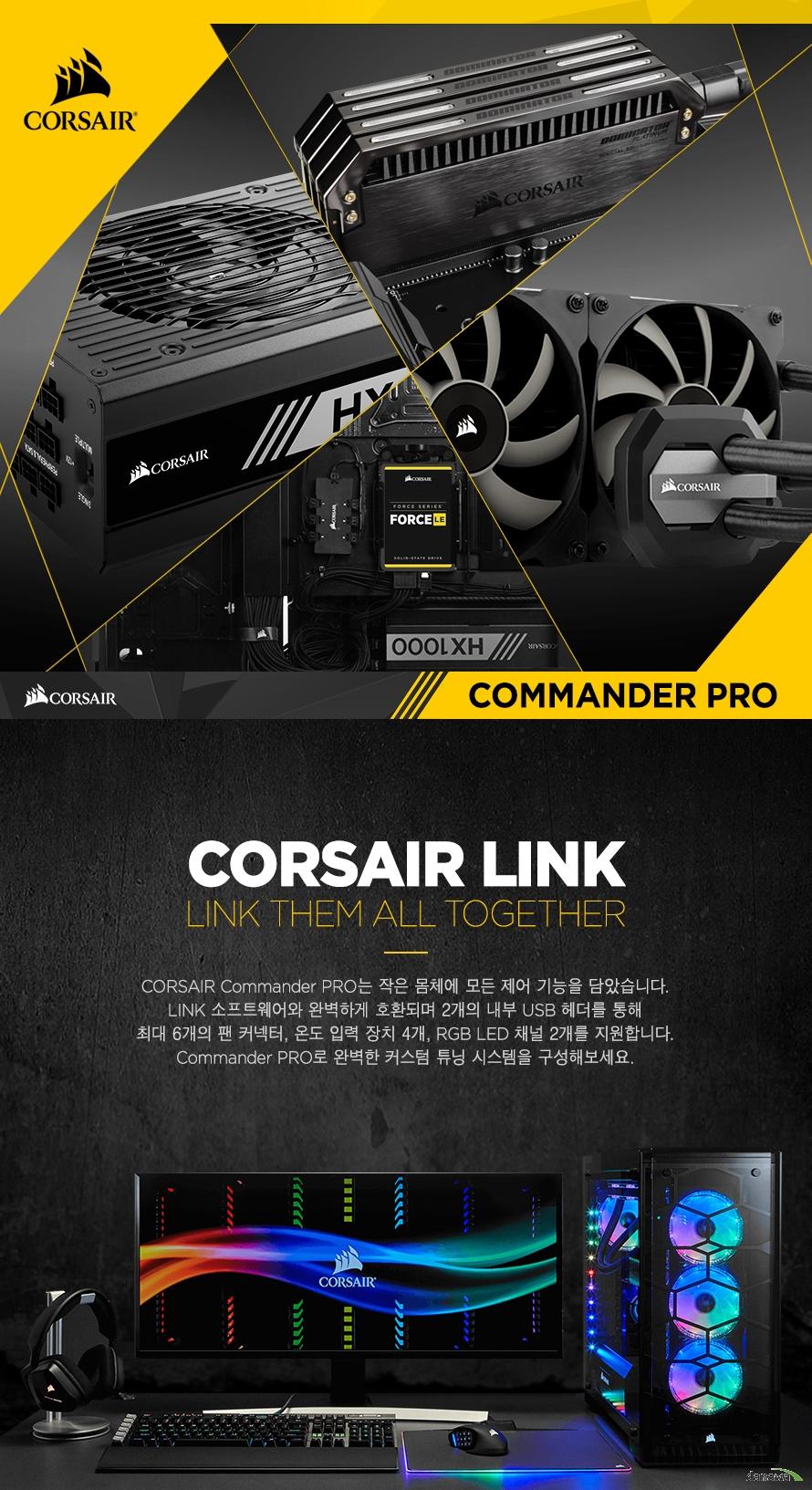 CORSAIR LINKCORSAIR Commander PRO는 작은 몸체에 모든 제어 기능을 담았습니다.LINK 소프트웨어와 완벽하게 호환되며 2개의 내부 USB 헤더를 통해최대 6개의 팬 커넥터, 온도 입력 장치 4개, RGB LED 채널 2개를 지원합니다.Commander PRO로 완벽한 커스텀 튜닝 시스템을 구성해보세요.