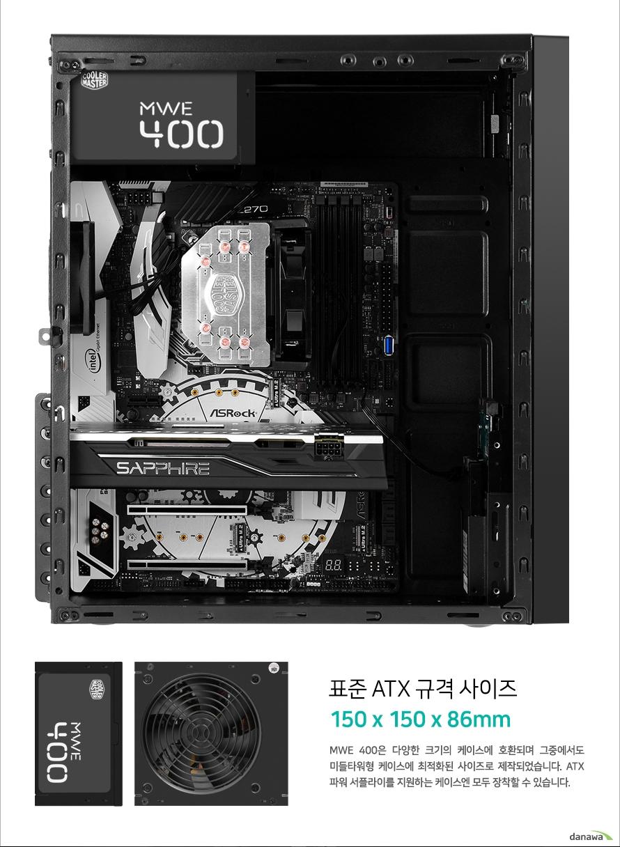 표준 ATX 규격 사이즈                150 150 86                mwe 400은 다양한 크기의 케이스에 호환되며 그중에서도        미들타워형 케이스에 최적화된 사이즈로 제작 되었습니다.        atx 파워 서플라이를 지원하는 케이스엔 모두 장착할 수 있습니다.