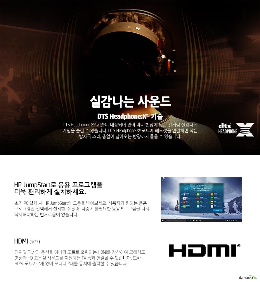실감나는 사운드DTS Headphone:X 기술DTS Headphone:X 기술이 내장되어 있어 마치 현장에 있는 것처럼 실감나게 게임을 즐길 수 있습니다. DTS Headphone:X 포트에 헤드셋을 연결하면 작은 발자국 소리, 총알이 날아오는 방향까지 들을 수 있습니다. HP JumpStart로 응용 프로그램을더욱 편리하게 설치하세요.초기 PC 설치 시, HP JumpStart의 도움을 받아보세요. 사용자가 원하는 응용 프로그램만 선택해서 설치할 수 있어, 나중에 불필요한 응용프로그램을 다시 삭제해야하는 번거로움이 없습니다.HDMI (후면)디지털 영상과 음성을 하나의 포트로 출력하는 HDMI를 장착하여 고해상도 영상과 HD 고음질 사운드를 지원하는 TV 등과 연결할 수 있습니다. 또한 HDMI 포트가 2개 있어 모니터 2대를 동시에 출력할 수 있습니다.