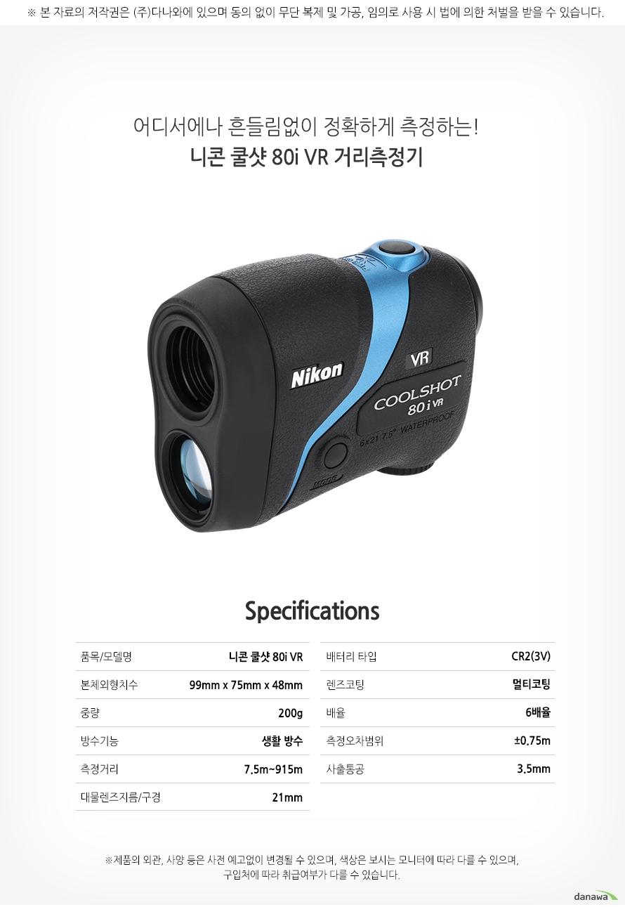 어디에서나 흔들림없이 정확하게 측정하는!    니콘 쿨샷 80i VR 거리측정기        SPECIFICATIONS    품목/모델명니콘 쿨샷 80i VR    본체외형치수99x75x48mm    중량200g    방수기능 생활방수    측정거리7.5m~915m    대물렌즈지름/구경21mm    배터리타입CR(3V)    렌즈코팅멀티코팅    배율6배율    측정 오차범위플러스 마이너스 0.75m    사출동공3.5mm
