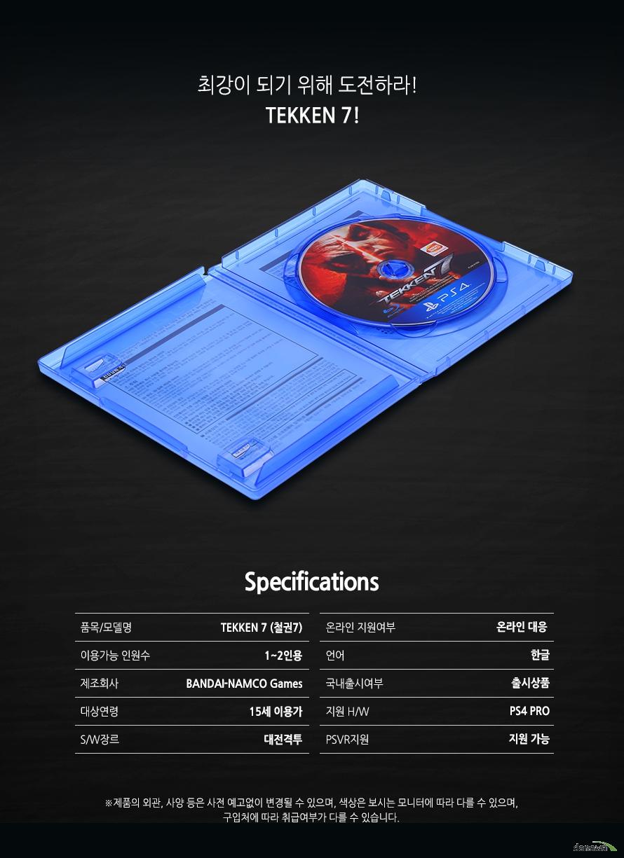 최강이 되기 위해 도전하라!    TEKKEN7!        SPECIFICATIONS    품목/모델명TEKKEN7(철권7)    이용가능 인원수1~2인용    제조회사BANDAI-NAMCO Games    대상연령 15세 이용가    S/W장르대전격투    온라인 지원여부온라인 대응    언어한글    국내출시여부출시상품    지원H/WPS4 PRO    PSVR지원지원가능