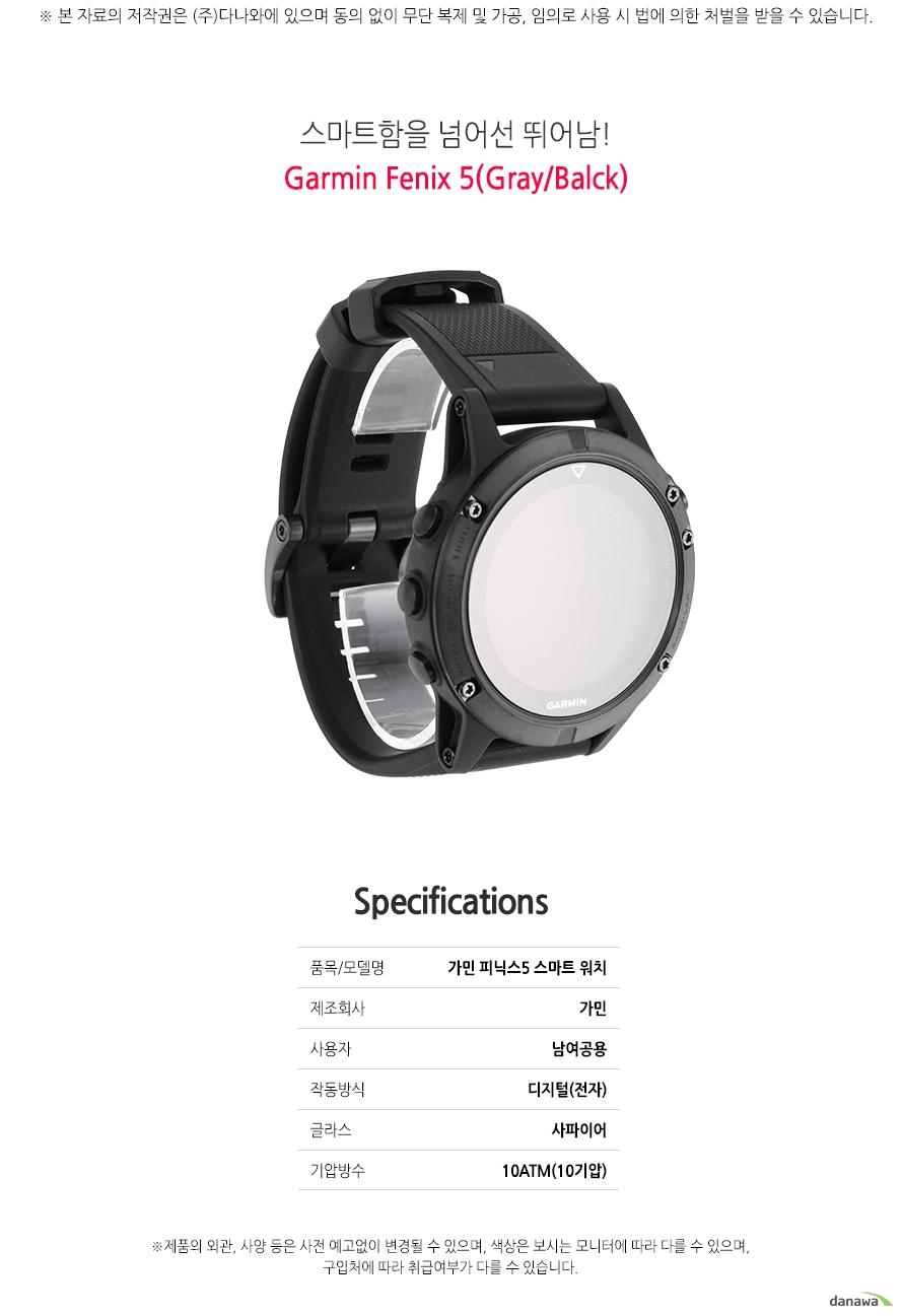 스마트함을 넘어선 뛰어남!    Garmin Fenix5(Gray/Balck)        SPECIFICATIONS    품목/모델명가민 피닉스5 스마트 워치    제조회사가민    사용자남여공용    작동방식 디지털(전자)    글라스사파이어    기압방수10ATM(10기압)