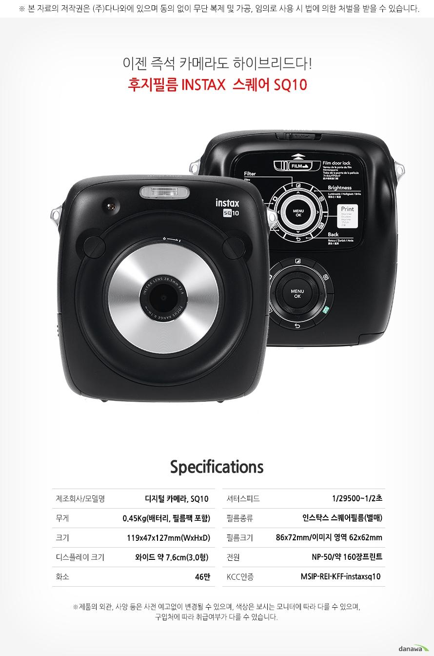 이젠 즉석 카메라도 하이브리다!    후지필름 INSTAX 스퀘어 SQ10        SPECIFICATIONS    제조회사/모델명디지털카메라,SQ10    무게0.45kg(배터리, 필름포함)    크기119X47X127mm(WxHxD)    디스플레이크기와이드 약7.6cm(3.0형)    화소46만    셔터스피드1/29500~1/2초    필름종류인스탁스 스퀘어필름(별매)    필름크기86x72mm/이미지 영역 62x62mm    전원NP-50/약 160장 프린트    KCC인증MSIP-REI-KFF-instaxsq10