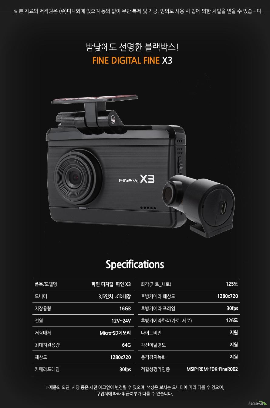밤낮에도 선명한 블랙박스!    FINE DIGITAL FINE X3        품목/모델명파인 디지털 파인X3    모니터3.5인치 LCD내장    저장용량16GB    전원12v~24v    저장매체Micro-SD메모리    최대지원용량64GB    해상도1280x720    카메라프레임30fps    화각(가로,세로)125도    후방카메라해상도1280x720    후방카메라 프레임30fps    후방카메라 화각(가로,세로)126도    나이트비전지원    차선이탈경보지원    충격감지녹화지원    적합성평가인증MSIP-REM-FDK-FineR002