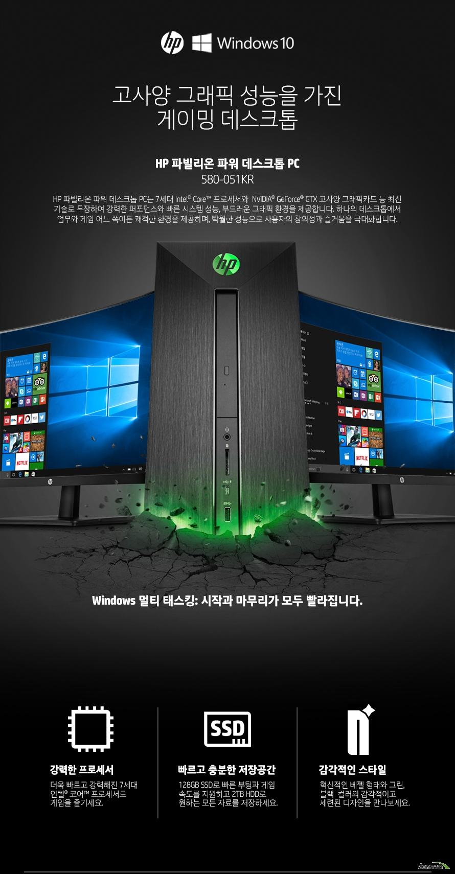 고사양 그래픽 성능을 가진 게이밍 데스크톱  HP 파빌리온 파워 데스크톱 PC HP 파빌리온 파워 데스크톱 PC는 7세대 Intel Core 프로세서와  NVIDIA GeForce GTX 고사양 그래픽카드 등 최신 기술로 무장하여 강력한 퍼포먼스와 빠른 시스템 성능, 부드러운 그래픽 환경을 제공합니다. 하나의 데스크톱에서 업무와 게임 어느 쪽이든 쾌적한 환경을 제공하며, 탁월한 성능으로 사용자의 창의성과 즐거움을 극대화합니다. Windows 멀티 태스킹: 시작과 마무리가 모두 빨라집니다. 강력한 프로세서 더욱 빠르고 강력해진 7세대 인텔 코어 프로세서로 게임을 즐기세요. 빠르고 충분한 저장공간 128GB SSD로 빠른 부팅과 게임 속도를 지원하고 2TB HDD로 원하는 모든 자료를 저장하세요. 감각적인 스타일 혁신적인 베젤 형태와 그린, 블랙  컬러의 감각적이고 세련된 디자인을 만나보세요.   차세대 CPU로 경험하는 빠르고 강력한 성능 7세대 Intel Core 프로세서 7세대 Intel Core 프로세서는 이전 세대에 비해 더욱 빨라진 시스템 성능과 부드러워진 스트리밍 환경, 풍부한 텍스처와 생생한 그래픽의 HD 화면을 제공합니다. 뛰어난 반응성과 빨라진 속도 7세대 Intel Core 프로세서는 높은 전력 효율의 14nm 마이크로 아키텍처와 더불어 향상된 프로세싱 기술을 기반으로 이전 세대에 비해 더욱 빠른 성능을 제공합니다. Intel 스피드 시프트 기술을 통해 절전 모드에서 신속하게 벗어날 수 있고 응용 프로그램과 웹 페이지 간 전환이 더욱 빨라졌습니다.  이전 세대에 비해 빨라진 클럭 속도와 낮아진 소비 전력 7세대 Intel Core 프로세서는 6세대 Intel Core 프로세서에 비해 빨라진 클럭 속도와 낮아진 소비 전력으로 더욱 향상된 작업 생산성과 웹 성능을 체험할 수 있습니다.  8GB 메모리  듀얼채널 DDR4 DIMMs 메모리로 더욱 빠르고 원활하게 시스템을 활용할 수 있습니다.   새로운 스타일  감각적이고 세련된 스타일의 디자인을 만나보세요. 혁신적인 베젤 형태와 그린, 블랙의 대담한 컬러가 업무 공간까지도 활기를 불어넣습니다.  듀얼 스토리지로 부팅은 신속하게  용량은 넉넉하게 128GB SSD, 2TB HDD   듀얼 스토리지 옵션으로 필요한 성능과 스토리지를 구성할 수 있습니다. 128GB의 SSD로 신속히 부팅하고 2TB까지 제공되는 HDD로 많은 양의 콘텐츠를 저장할 수 있습니다.   최상의 게임 경험을 제공하는 고사양 그래픽카드  NVIDIA GeForce GTX 1060 그래픽카드 NVIDIA GeForce GTX 그래픽카드는 빠른 성능을 자랑하고 최신 게임 기술까지 모두 장착한 하이엔드 그래픽카드로써 사용자에게 최상의 엔터테인먼트 환경과 멀티미디어 경험을 제공합니다. 풀옵션으로 오버워치를 플레이하거나 영상 편집 소프트웨어를 사용할 때에 강력한 성능을 발휘합니다.     응용 프로그램을 설치하는 편리한 방법 HP JumpStart 초기 PC 설치 시, HP JumpStart의 도움을 받아보세요. 사용자가 원하는 응용 프로그램만 선택해서 설치할 수 있어, 나중에 불필요한  응용프로그램을 다시 삭제해야하는 번거로움이 없습니다.    다양한 확장 포트로 폭넓은 노트북 활용   HDMI, USB 3.1 C타입 고해상도 출력이 가능한 HDMI, 빠른 데이터 전송 속도의 USB 3.1 C타입 등 폭넓은 확장 포트 구성으로 다양한 작업을 편리하게 수행할 수 있습니다. USB 3.1 타입-C 차세대 USB 버전인 USB 3.1 C타입을 이용하여 편리하게 외장 저장 장치를 사용하세요. 최대 5Gb/s로 데이터 전송 속도가 매우 빠릅니다. 멀티미디어 카드리더기 SD메모리 디바이스와 호환되는 멀티포맷 디지털 미디어 리더기를 이용하여 데이터를 입출력할 수 있습니다.  HDMI (후면) 디지털 영상과 음성을 하나의 포트로 출력하는 HDMI를 장착하여 고해상도 영상과 HD 고음질 사운드를 지원하는 TV 등과 연결할 수 있습니다. 또한 HDMI 포트가 2개 있어 모니터 2대를 동시에 출력할 수 있습니다