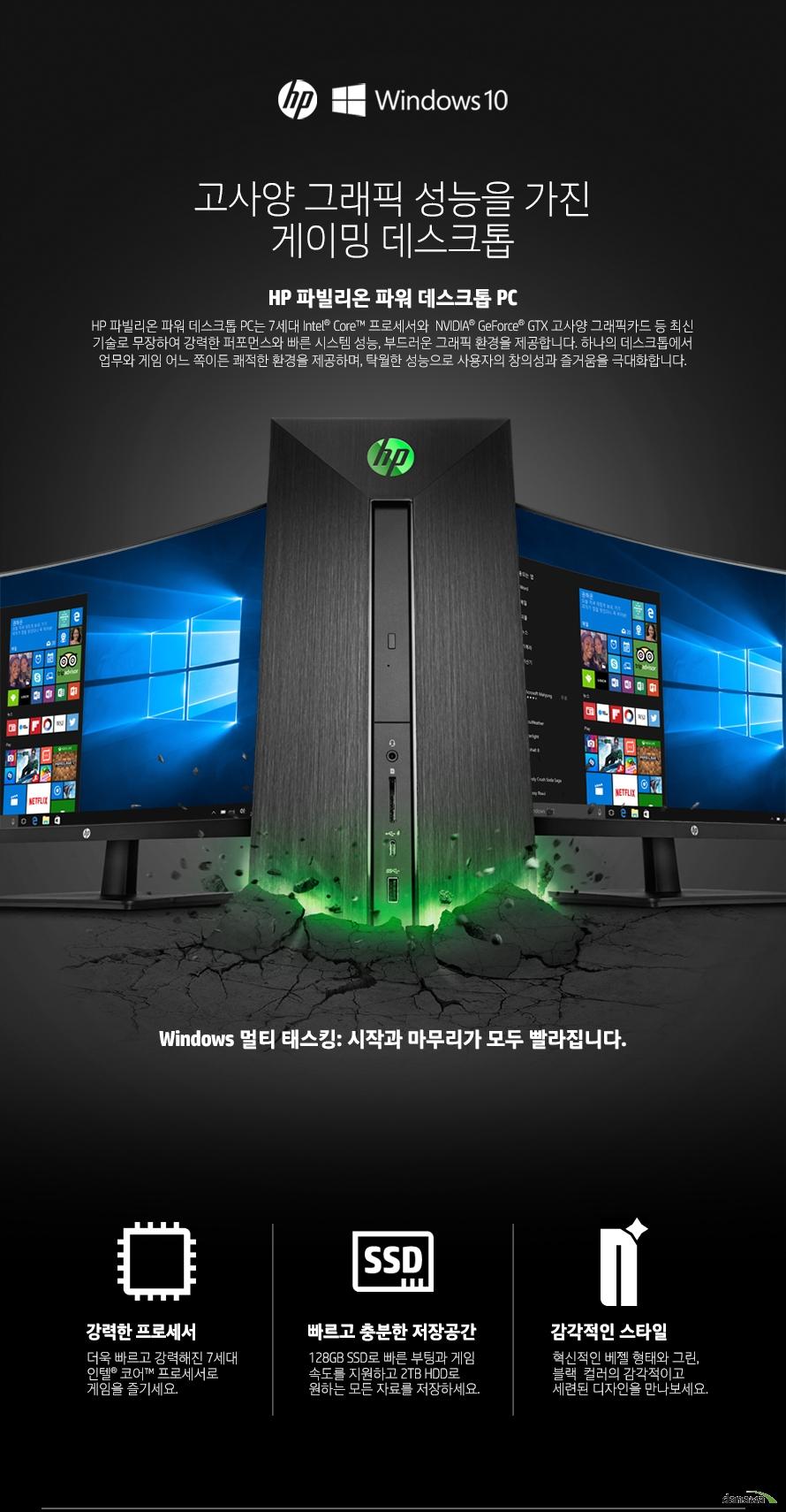 고사양 그래픽 성능을 가진게이밍 데스크톱HP 파빌리온 파워 데스크톱 PCHP 파빌리온 파워 데스크톱 PC는 7세대 Intel Core 프로세서와  NVIDIA GeForce GTX 고사양 그래픽카드 등 최신 기술로 무장하여 강력한 퍼포먼스와 빠른 시스템 성능, 부드러운 그래픽 환경을 제공합니다. 하나의 데스크톱에서 업무와 게임 어느 쪽이든 쾌적한 환경을 제공하며, 탁월한 성능으로 사용자의 창의성과 즐거움을 극대화합니다.Windows 멀티 태스킹: 시작과 마무리가 모두 빨라집니다.강력한 프로세서더욱 빠르고 강력해진 7세대 인텔 코어 프로세서로 게임을 즐기세요.빠르고 충분한 저장공간128GB SSD로 빠른 부팅과 게임 속도를 지원하고 2TB HDD로 원하는 모든 자료를 저장하세요.감각적인 스타일혁신적인 베젤 형태와 그린, 블랙  컬러의 감각적이고 세련된 디자인을 만나보세요.