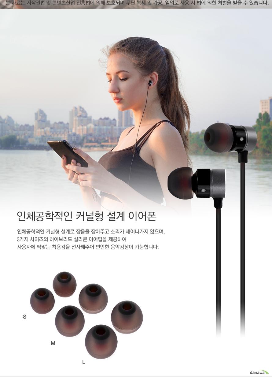 인체공학적인 커널형 설계 이어폰 인체공학적인 커널형 설계로 잡음을 잡아주고 소리가 새어나가지 않으며 3가지 사이즈의 하이브리드 실리콘 이어팁을 제공하여 사용자에 딱맞는 착용감을 선사해주어 편안한 음악감상이 가능합니다