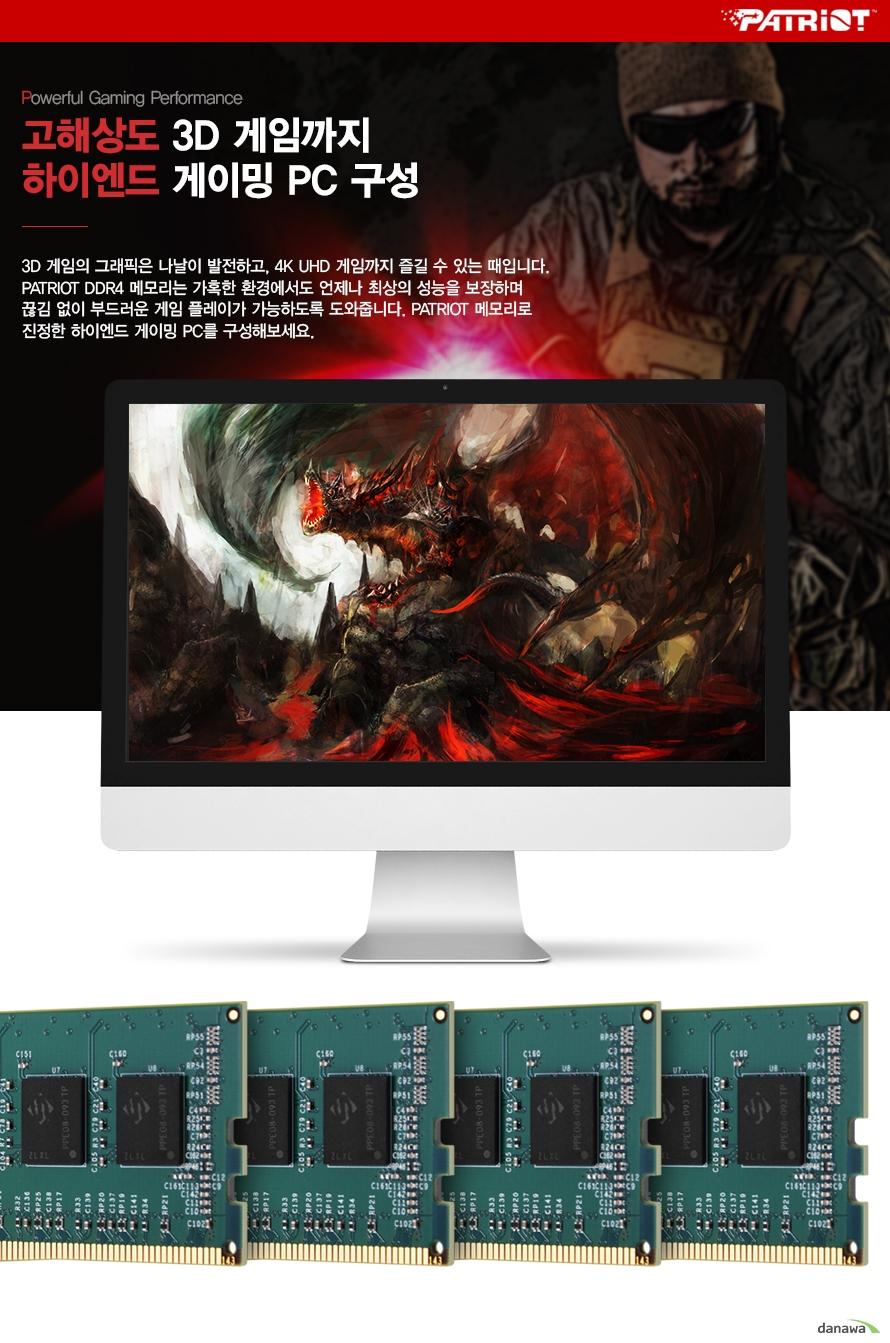 고해상도 3D 게임까지 하이엔드 게이밍 PC 구성 3D 게임의 그래픽은 나날이 발전하고, 4K UHD 게임까지 즐길 수 있는 때입니다. PATRIOT DDR4 메모리는 가혹한 환경에서도 언제나 최상의 성능을 보장하며 끊김 없이 부드러운 게임 플레이가 가능하도록 도와줍니다. PATRIOT 메모리로 진정한 하이엔드 게이밍 PC를 구성해보세요.