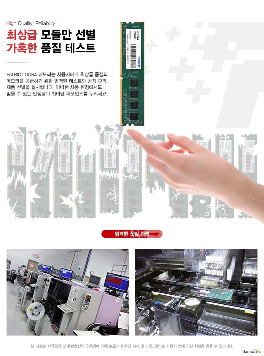 최상급 모듈만 선별 가혹한 품질 테스트 PATRIOT DDR4 메모리는 사용자에게 최상급 품질의 메모리를 공급하기 위한 엄격한 테스트와 공정 관리, 제품 선별을 실시합니다. 어떠한 사용 환경에서도 믿을 수 있는 안정성과 뛰어난 퍼포먼스를 누리세요.