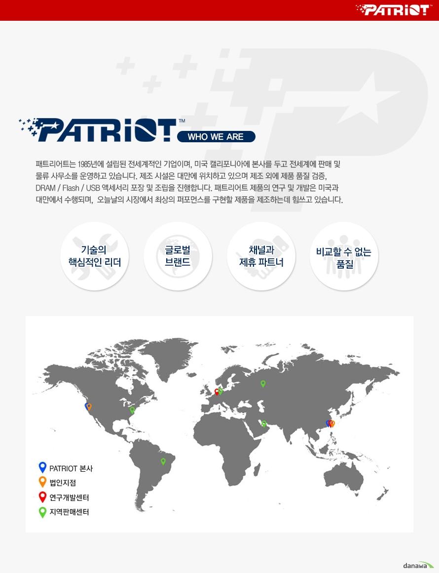 패트리어트는 1985년에 설립된 전세계적인 기업이며, 미국 캘리포니아에 본사를 두고 전세계에 판매 및 물류 사무소를 운영하고 있습니다. 제조 시설은 대만에 위치하고 있으며 제조 외에 제품 품질 검증, 액세서리 포장 및 조립을 진행합니다. 패트리어트 제품의 연구 및 개발은 미국과 대만에서 수행되며,  오늘날의 시장에서 최상의 퍼포먼스를 구현할 제품을 제조하는데 힘쓰고 있습니다.