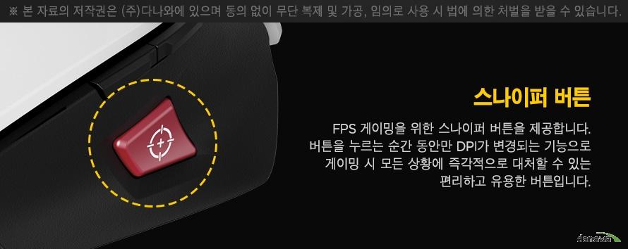 스나이퍼 버튼 FPS 게이밍을 위한 스나이퍼 버튼을 제공합니다 버튼을 누르는 순간 동안만 DPI가 변경되는 기능으로 게이밍 시 모든 상황에 즉각적으로 대처할 수 있는 편리하고 유용한 버튼입니다.