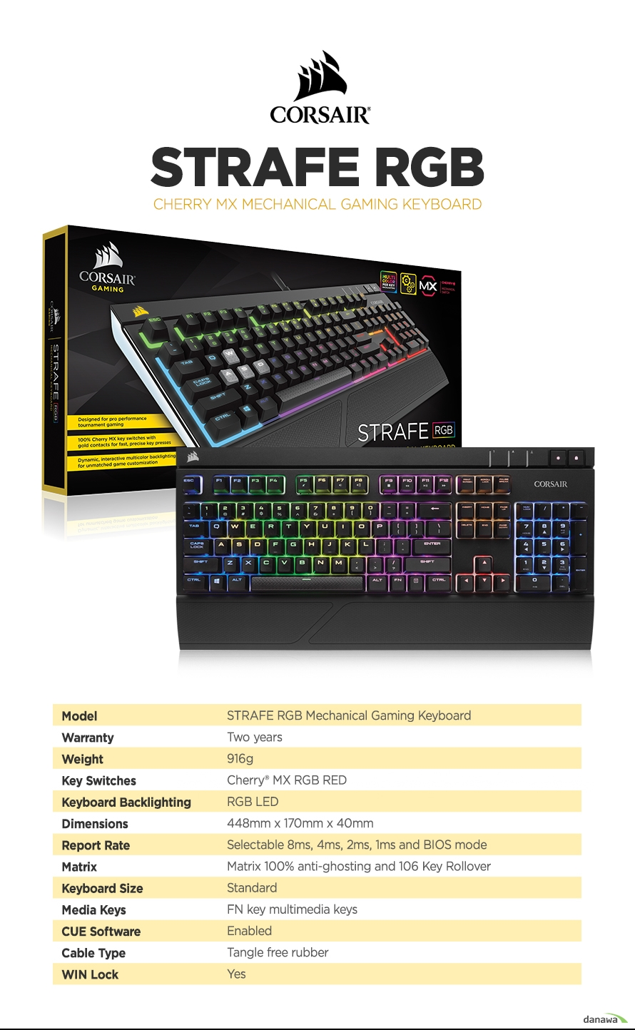 제품 사양Model	STRAFE RGB Mechanical Gaming KeyboardWarranty	Two yearsWeight	916gKey Switches	Cherry® MX RGB RedKeyboard Backlighting	RGB LEDDimensions	448mm x 170mm x 40mmReport Rate	Selectable 8ms, 4ms, 2ms, 1ms and BIOS modeMatrix	Matrix 100% anti-ghosting and 106 Key RolloverKeyboard Size	StandardMedia Keys	FN key multimedia keysCUE Software	EnabledCable Type	Tangle free rubberWIN Lock	Yes