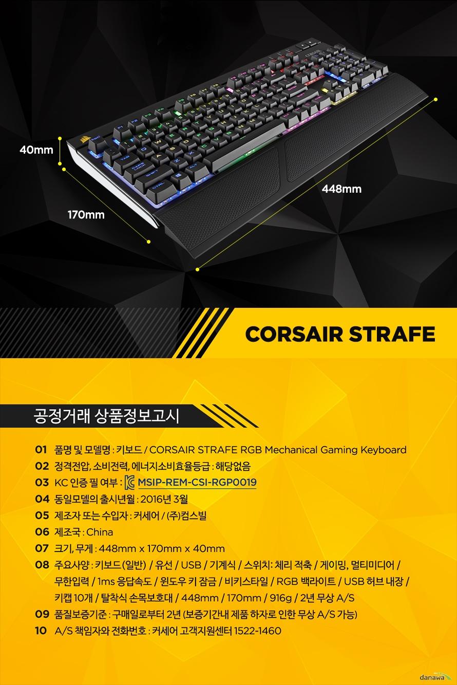 공정거래 상품정보고시품명 및 모델명 : 키보드 / CORSAIR STRAFE RGB Mechanical Gaming Keyboard정격전압, 소비전력, 에너지소비효율등급 : 해당없음KC 인증 필 여부 : MSIP-REM-CSI-RGP0019동일모델의 출시년월 : 2016년 3월제조자 또는 수입자 : 커세어 / (주)컴스빌제조국 : China크기, 무게 : 448mm x 170mm x 40mm주요사양 : 키보드(일반) / 유선 / USB / 기계식 / 스위치: 체리 적축 / 게이밍, 멀티미디어 / 무한입력 / 1ms 응답속도 / 윈도우 키 잠금 / 비키스타일 / RGB 백라이트 / USB 허브 내장 / 키캡 10개 / 탈착식 손목보호대 / 448mm / 170mm / 916g / 2년 무상 A/S품질보증기준 : 구매일로부터 2년 (보증기간내 제품 하자로 인한 무상 A/S 가능)A/S 책임자와 전화번호 : 커세어 고객지원센터 1522-1460