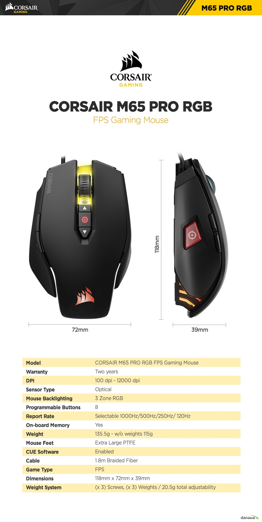 Model	CORSAIR M65 PRO RGB FPS Gaming MouseWarranty	Two yearsDPI	100 dpi - 12000 dpiSensor Type	OpticalMouse Backlighting	3 Zone RGBProgrammable Buttons	8Report Rate	Selectable 1000Hz/500Hz/250Hz/ 120HzOn-board Memory	YesWeight	135.5g - w/o weights 115gMouse Feet	Extra Large PTFECUE Software	EnabledCable	1.8m Braided FiberGame Type	FPSDimensions	118mm x 72mm x 39mmWeight System	(x 3) Screws, (x 3) Weights / 20.5g total adjustability