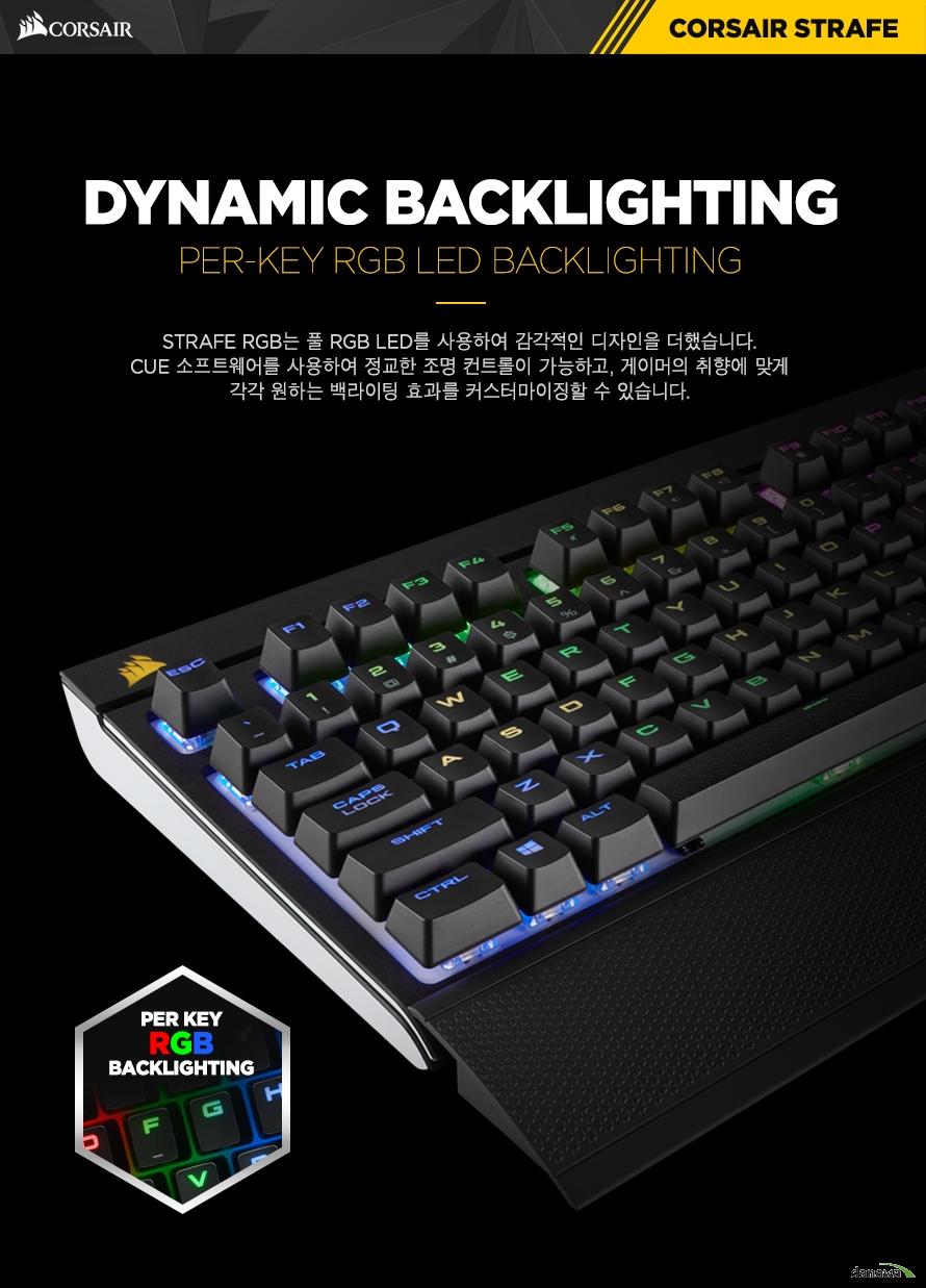 DYNAMIC BACKLIGHTINGSTRAFE RGB는 풀 RGB LED를 사용하여 감각적인 디자인을 더했습니다.CUE 소프트웨어를 사용하여 정교한 조명 컨트롤이 가능하고, 게이머의 취향에 맞게각각 원하는 백라이팅 효과를 커스터마이징할 수 있습니다.