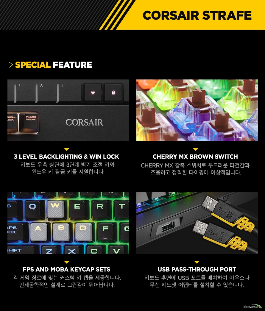 3 LEVEL BACKLIGHTING & Win lock키보드 우측 상단에 3단계 밝기 조절 키와 윈도우 키 잠금 키를 지원합니다.CHERRY MX BROWN SwitchCHERRY MX 갈축 스위치로 부드러운 타건감과 조용하고 정확한 타이핑에 이상적입니다.FPS and MOBA keycap sets각 게임 장르에 맞는 커스텀 키 캡을 제공합니다.인체공학적인 설계로 그립감이 뛰어납니다.USB pass-through port키보드 후면에 USB 포트를 배치하여 마우스나무선 헤드셋 어댑터를 설치할 수 있습니다.