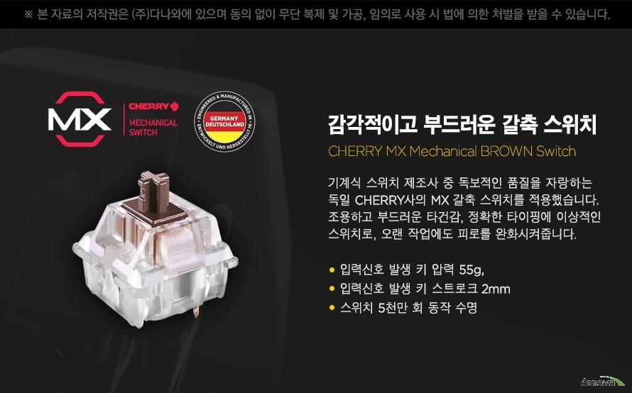 감각적이고 부드러운 갈축 스위치기계식 스위치 제조사 중 독보적인 품질을 자랑하는독일 CHERRY사의 MX 갈축 스위치를 적용했습니다.조용하고 부드러운 타건감, 정확한 타이핑에 이상적인 스위치로, 오랜 작업에도 피로를 완화시켜줍니다..입력신호 발생 키 압력 55g, 입력신호 발생 키 스트로크 2mm스위치 5천만 회 동작 수명