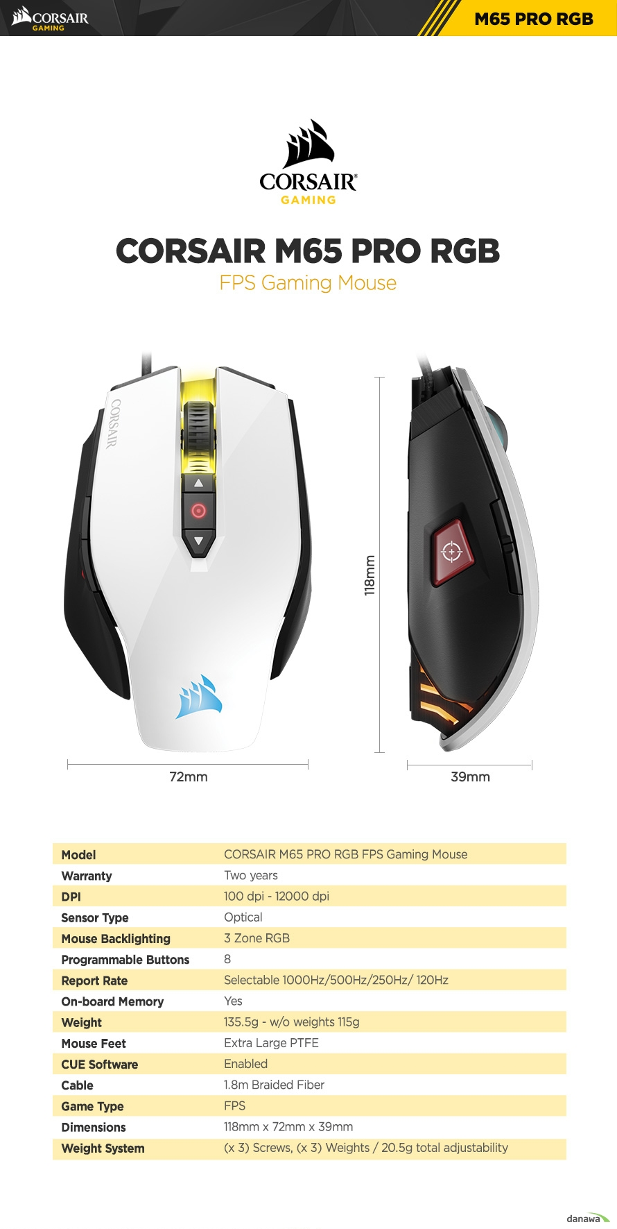 ModelCORSAIR M65 PRO RGB FPS Gaming MouseWarrantyTwo yearsDPI100 dpi - 12000 dpiSensor TypeOpticalMouse Backlighting3 Zone RGBProgrammable Buttons8Report RateSelectable 1000Hz/500Hz/250Hz/ 120HzOn-board MemoryYesWeight135.5g - w/o weights 115gMouse FeetExtra Large PTFECUE SoftwareEnabledCable1.8m Braided FiberGame TypeFPSDimensions118mm x 72mm x 39mmWeight System(x 3) Screws, (x 3) Weights / 20.5g total adjustability