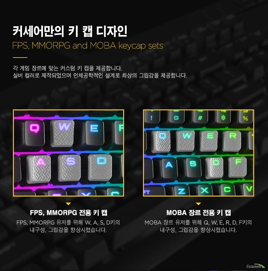 커세어만의 키 캡 디자인각 게임 장르에 맞는 커스텀 키 캡을 제공합니다.실버 컬러로 제작되었으며 인체공학적인 설계로 최상의 그립감을 제공합니다. FPS, MMORPG 전용 키 캡FPS, MMORPG 유저를 위해 W, A, S, D키의내구성, 그립감을 향상시켰습니다.MOBA 장르 전용 키 캡MOBA 장르 유저를 위해 Q, W, E, R, D, F키의내구성, 그립감을 향상시켰습니다.