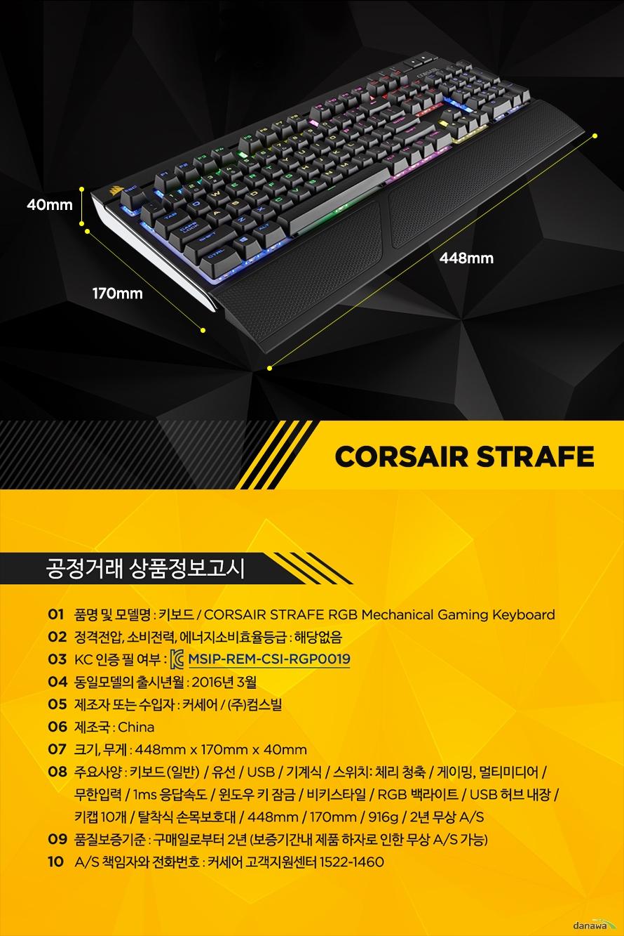 공정거래 상품정보고시품명 및 모델명 : 키보드 / CORSAIR STRAFE RGB Mechanical Gaming Keyboard정격전압, 소비전력, 에너지소비효율등급 : 해당없음KC 인증 필 여부 : MSIP-REM-CSI-RGP0019동일모델의 출시년월 : 2016년 3월제조자 또는 수입자 : 커세어 / (주)컴스빌제조국 : China크기, 무게 : 448mm x 170mm x 40mm주요사양 : 키보드(일반) / 유선 / USB / 기계식 / 스위치: 체리 청축 / 게이밍, 멀티미디어 / 무한입력 / 1ms 응답속도 / 윈도우 키 잠금 / 비키스타일 / RGB 백라이트 / USB 허브 내장 / 키캡 10개 / 탈착식 손목보호대 / 448mm / 170mm / 916g / 2년 무상 A/S품질보증기준 : 구매일로부터 2년 (보증기간내 제품 하자로 인한 무상 A/S 가능)A/S 책임자와 전화번호 : 커세어 고객지원센터 1522-1460