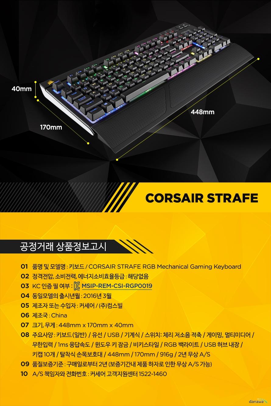 공정거래 상품정보고시품명 및 모델명 : 키보드 / CORSAIR STRAFE RGB Mechanical Gaming Keyboard정격전압, 소비전력, 에너지소비효율등급 : 해당없음KC 인증 필 여부 : MSIP-REM-CSI-RGP0019동일모델의 출시년월 : 2016년 3월제조자 또는 수입자 : 커세어 / (주)컴스빌제조국 : China크기, 무게 : 448mm x 170mm x 40mm주요사양 : 키보드(일반) / 유선 / USB / 기계식 / 스위치: 체리 저소음 적축 / 게이밍, 멀티미디어 / 무한입력 / 1ms 응답속도 / 윈도우 키 잠금 / 비키스타일 / RGB 백라이트 / USB 허브 내장 / 키캡 10개 / 탈착식 손목보호대 / 448mm / 170mm / 916g / 2년 무상 A/S품질보증기준 : 구매일로부터 2년 (보증기간내 제품 하자로 인한 무상 A/S 가능)A/S 책임자와 전화번호 : 커세어 고객지원센터 1522-1460
