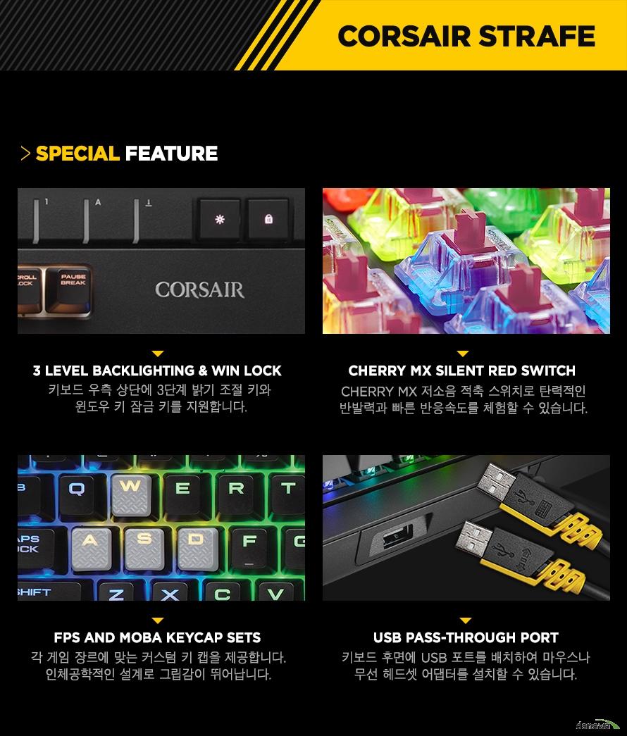 3 LEVEL BACKLIGHTING & Win lock키보드 우측 상단에 3단계 밝기 조절 키와 윈도우 키 잠금 키를 지원합니다.CHERRY MX Silent Red SwitchCHERRY MX 저소음 적축 스위치로 탄력적인반발력과 빠른 반응속도를 체험할 수 있습니다.FPS and MOBA keycap sets각 게임 장르에 맞는 커스텀 키 캡을 제공합니다.인체공학적인 설계로 그립감이 뛰어납니다.USB pass-through port키보드 후면에 USB 포트를 배치하여 마우스나무선 헤드셋 어댑터를 설치할 수 있습니다.
