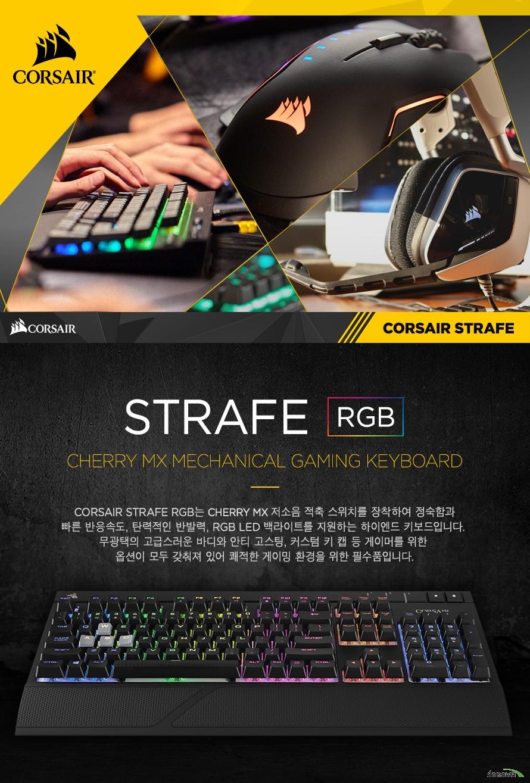 STRAFE RGBCORSAIR STRAFE RGB는 CHERRY MX 저소음 적축 스위치를 장착하여 정숙함과빠른 반응속도, 탄력적인 반발력, RGB LED 백라이트를 지원하는 하이엔드 키보드입니다. 무광택의 고급스러운 바디와 안티 고스팅, 커스텀 키 캡 등 게이머를 위한 옵션이 모두 갖춰져 있어 쾌적한 게이밍 환경을 위한 필수품입니다.