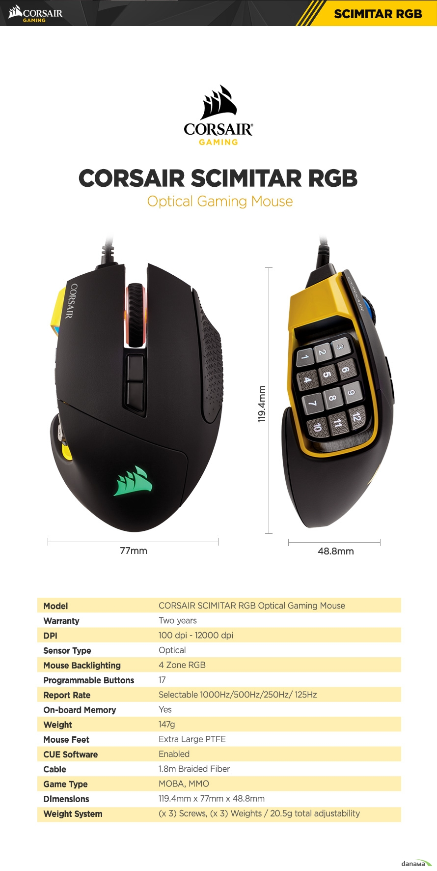 corsair SCIMITAR RGB OPTICAL gaming mouse Warranty Two years DPI 100 dpi - 12000 dpi Sensor Type Optical Mouse Backlighting 4 Zone RGB Programmable Buttons 17 Report Rate Selectable 1000Hz/500Hz/250Hz/125hz On-board Memory Yes Weight 147g Mouse Feet Extra Large PTFE CUE Software Enabled Cable 1.8m Braided Fiber Game Type moba mmo  Dimensions 119.4mm x 77mm x 48.8mm Weight System (x 3) Screws, (x 3) Weights 20.5g total adjustability