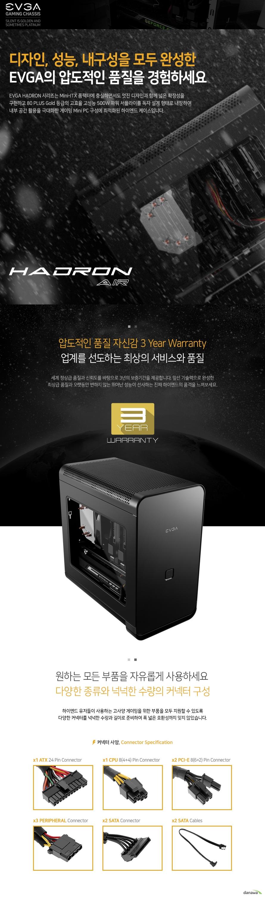 EVGA HADRON 시리즈는 Mini-ITX 폼팩터에 충실하면서도 멋진 디자인과 함께 넓은 확장성을 구현하고 80 PLUS Gold 등급의 고효율 고성능 500W 파워 서플라이를 독자 설계 형태로 내장하여 내부 공간 활용을 극대화한 게이밍 Mini PC 구성에 최적화된 하이엔드 케이스입니다. 세계 정상급 품질과 신뢰도를 바탕으로 3년의 보증기간을 제공합니다. 앞선 기술력으로 완성한 최상급 품질과 오랫동안 변하지 않는 뛰어난 성능이 선사하는 진짜 하이엔드의 품격을 느껴보세요. 하이엔드 유저들이 사용하는 고사양 게이밍을 위한 부품을 모두 지원할 수 있도록 다양한 커넥터를 넉넉한 수량과 길이로 준비하여 폭 넓은 호환성까지 잊지 않았습니다.