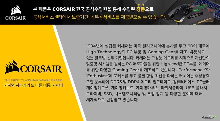 CORSAIR CRYSTAL SERIES 570X커세어더 퍼스트 클래스 하드웨어 브랜드가치와 자부심의 또 다른 이름, 커세어1994년에 설립된 커세어는 미국 캘리포니아에 본사르 두고 60여 개국에 하이 테크놀로지 피씨 부품 및 게이밍 기어를 제조, 유통하고 있는 글로벌 선두 기업입니다. 커세어는 고성능 메모리를 시작으로 자신만의 맞춤형 시스템을 원하는 피씨 애호가들을 위한 하이엔드급 피씨, 게이머를 위한 다양한 게이밍 기어를 제조하고 있습니다. 퍼포먼스와 Enthusiast에 포커스를 두고 품질 향상에 최선을 다하는 커세어는 수상 경력 또한 풍부하여 DDR3 및 DDR4 메모리 업그레이드, 컴퓨터 케이스, PC 쿨러, 게이밍 헤드셋, 게이밍 키보드, 게이밍 마우스, 파워 서플라이, USB 플래시 드라이버, SSD, 시스템 모니터링 및 조정 장치 등 다양한 분야에 대해 세계적으로 인정받고 있습니다.